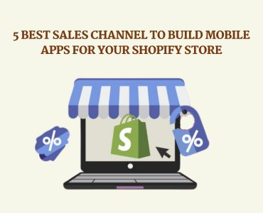 5 Top Sales Channel to Build Mobile Apps for your Shopify Store